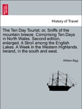 The Ten Day Tourist; Or, Sniffs Of The Mountain Breeze. Comprising Ten Days In North Wales. Second Edition, Enlarged. A Stroll Among The English Lakes. A Week In The Western Highlands. Ireland, In The South And West.