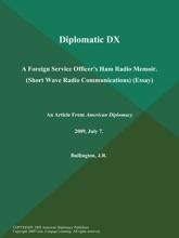 Diplomatic DX: a Foreign Service Officer's Ham Radio Memoir (Short Wave Radio Communications) (Essay)