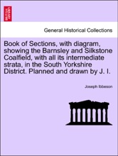 Book of Sections, with diagram, showing the Barnsley and Silkstone Coalfield, with all its intermediate strata, in the South Yorkshire District. Planned and drawn by J. I.