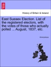 East Sussex Election List Of The Registered Electors With The Votes Of Those Who Actually Polled  August 1837 Etc