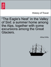 """""""THE EAGLES NEST"""" IN THE VALLEY OF SIXT: A SUMMER HOME AMONG THE ALPS, TOGETHER WITH SOME EXCURSIONS AMONG THE GREAT GLACIERS. SECOND EDITION"""