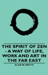 The Spirit Of Zen - A Way Of Life Work And Art In The Far East