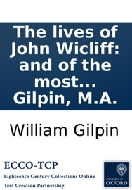 THE LIVES OF JOHN WICLIFF: AND OF THE MOST EMINENT OF HIS DISCIPLES; LORD COBHAM, JOHN HUSS, JEROME OF PRAGUE, AND ZISCA. BY WILLIAM GILPIN, M.A.