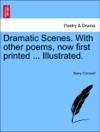 Dramatic Scenes With Other Poems Now First Printed  Illustrated