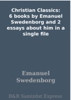 Christian Classics 6 Books By Emanuel Swedenborg And 2 Essays About Him In A Single File