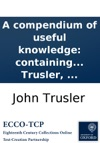 A Compendium Of Useful Knowledge Containing A Concise Explanation Of Every Thing A Young Man Ought To Know To Enable Him To Converse On All General Topics  By The Rev Dr John Trusler