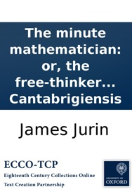 The Minute Mathematician Or The Free Thinker No Just Thinker Set Forth In A Second Letter To The Author Of The Analyst Containing A Defence Of Sir Isaac Newton And The British Mathematicians By Philalethes Cantabrigiensis