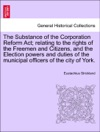 The Substance Of The Corporation Reform Act Relating To The Rights Of The Freemen And Citizens And The Election Powers And Duties Of The Municipal Officers Of The City Of York