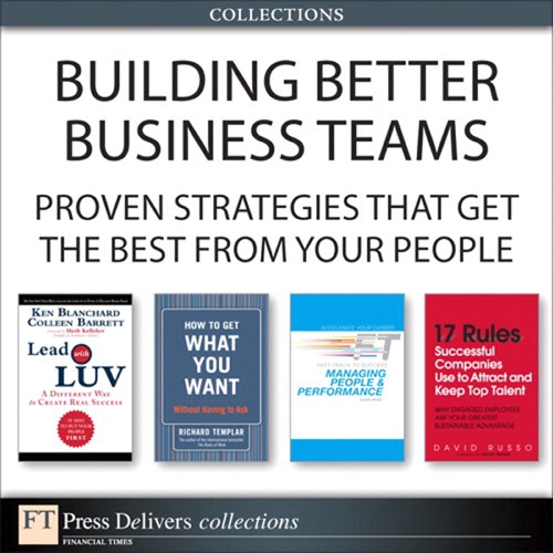 Ken Blanchard, Colleen Barrett, David Russo, David Ross & Richard Templar - Building Better Business Teams: Proven Strategies that Get the Best from Your People (Collection)