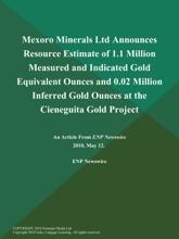 Mexoro Minerals Ltd Announces Resource Estimate of 1.1 Million Measured and Indicated Gold Equivalent Ounces and 0.02 Million Inferred Gold Ounces at the Cieneguita Gold Project