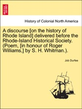 A discourse [on the history of Rhode Island] delivered before the Rhode-Island Historical Society. (Poem, [in honour of Roger Williams,] by S. H. Whitman.).