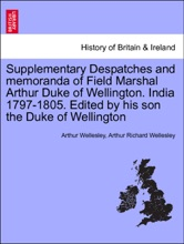 Supplementary Despatches And Memoranda Of Field Marshal Arthur Duke Of Wellington. India 1797-1805. Edited By His Son The Duke Of Wellington. Volume The Sixth.