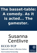 The Basset Table: A Comedy. As It Is Acted At The Theatre