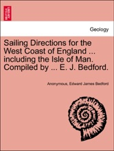 Sailing Directions For The West Coast Of England ... Including The Isle Of Man. Compiled By ... E. J. Bedford.
