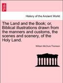 The Land and the Book; or, Biblical illustrations drawn from the manners and customs, the scenes and scenery, of the Holy Land.