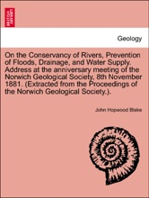 On the Conservancy of Rivers, Prevention of Floods, Drainage, and Water Supply. Address at the anniversary meeting of the Norwich Geological Society, 8th November 1881. (Extracted from the Proceedings of the Norwich Geological Society.).