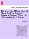 The Journals Of Major Samuel Shaw The First American Consul At Canton With A Life Of The Author By J Quincy