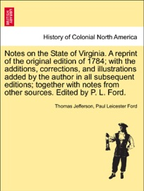NOTES ON THE STATE OF VIRGINIA. A REPRINT OF THE ORIGINAL EDITION OF 1784; WITH THE ADDITIONS, CORRECTIONS, AND ILLUSTRATIONS ADDED BY THE AUTHOR IN ALL SUBSEQUENT EDITIONS; TOGETHER WITH NOTES FROM OTHER SOURCES. EDITED BY P. L. FORD.