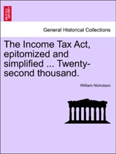 The Income Tax Act, Epitomized And Simplified ... Twenty-second Thousand.