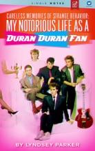 Careless Memories Of Strange Behavior: My Notorious Life As A Duran Duran Fan
