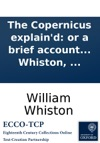 The Copernicus Explaind Or A Brief Account Of The Nature And Use Of An Universal Astronomical Instrument For The Calculation And Exhibition Of New And Full Moons And Of Eclipses  By William Whiston
