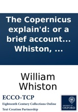 The Copernicus explain'd: or a brief account of the nature and use of an universal astronomical instrument, for the calculation and exhibition of new and full moons, and of eclipses, ... By William Whiston, ...