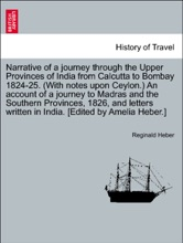Narrative of a journey through the Upper Provinces of India from Calcutta to Bombay 1824-25. An account of a journey to Madras and the Southern Provinces, 1826, and letters written in India. [Edited by Amelia Heber.] Second edition. Vol. II.