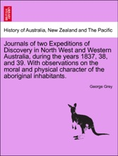 Journals Of Two Expeditions Of Discovery In North West And Western Australia, During The Years 1837, 38, And 39. With Observations On The Moral And Physical Character Of The Aboriginal Inhabitants. Vol. II