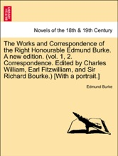 The Works And Correspondence Of The Right Honourable Edmund Burke. A New Edition. (vol. 1, 2. Correspondence. Edited By Charles William, Earl Fitzwilliam, And Sir Richard Bourke.) [With A Portrait.] Vol. IV