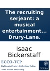 The Recruiting Serjeant A Musical Entertainment As It Is Performd At The Theatre-Royal In Drury-Lane