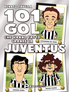 101 gol che hanno fatto grande la Juventus da Renato Tavella