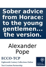 Sober advice from Horace: to the young gentlemen about town. As deliver'd in his second sermon. Imitated in the manner of Mr. Pope. Together with the original text, as restored by the Rev'd. R. Bentley ... And some remarks on the version.