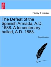 The Defeat Of The Spanish Armada A D 1588 A Tercentenary Ballad A D 1888