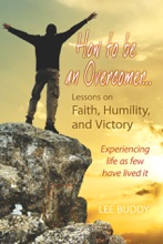 How To Be An Overcomer…: Lessons On Faith, Humility, And Victory