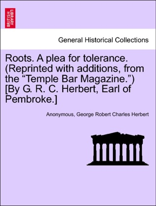 """Roots. A plea for tolerance. (Reprinted with additions, from the """"Temple Bar Magazine."""") [By G. R. C. Herbert, Earl of Pembroke.] image"""