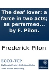 The Deaf Lover A Farce In Two Acts As Performed At The Theatre Royal Covent Garden Written By F Pilon