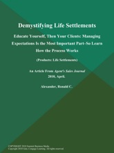 Demystifying Life Settlements: Educate Yourself, Then Your Clients: Managing Expectations is the Most Important Part--So Learn How the Process Works (Products: Life Settlements)