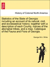Statistics of the State of Georgia: including an account of its natural, civil, and ecclesiastical history; together with a description of each County, notices of the aboriginal tribes, and a map. Catalogue of the Fauna and Flora of Georgia.