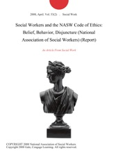 Social Workers and the NASW Code of Ethics: Belief, Behavior, Disjuncture (National Association of Social Workers) (Report)