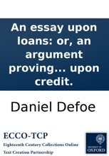 An Essay Upon Loans: Or, An Argument Proving That Substantial Funds Settled By Parliament, ... Will Bring In Loans Of Money To The Exchequer, In Spight Of All The Conspiracies Of Parties To The Contrary; ... By The Author Of The Essay Upon Credit.