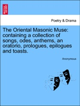 The Oriental Masonic Muse: Containing A Collection Of Songs, Odes, Anthems, An Oratorio, Prologues, Epilogues And Toasts.