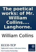 The Poetical Works: Of Mr. William Collins. With Memoirs Of The Author; And Observations On His Genius And Writings. By J. Langhorne.