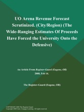 UO Arena Revenue Forecast Scrutinized (City/Region) (The Wide-Ranging Estimates of Proceeds have Forced the University Onto the Defensive)