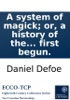 A system of magick; or, a history of the black art: Being an historical account of mankind's most early dealing with the Devil; and how the acquaintance on both sides first begun.