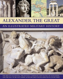 ALEXANDER THE GREAT: AN ILLUSTRATED MILITARY HISTORY