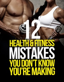 12 Health & Fitness Mistakes You Don't Know You're Making - Michael Matthews
