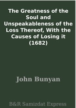 The Greatness Of The Soul And Unspeakableness Of The Loss Thereof, With The Causes Of Losing It (1682)