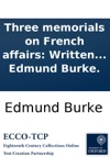 Three Memorials On French Affairs Written In The Years 1791 1792 And 1793 By The Late Right Hon Edmund Burke
