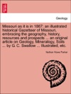 Missouri As It Is In 1867 An Illustrated Historical Gazetteer Of Missouri Embracing The Geography History Resources And Prospects  An Original Article On Geology Mineralogy Soils  By G C Swallow  Illustrated Etc