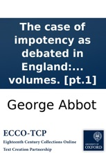 The Case Of Impotency As Debated In England: In That Remarkable Tryal An. 1613. Between Robert, Earl Of Essex, And The Lady Frances Howard, Who, After Eight Years Marriage, Commenc'd A Suit Against Him For Impotency. ... Written By George Abbot, ... In T
